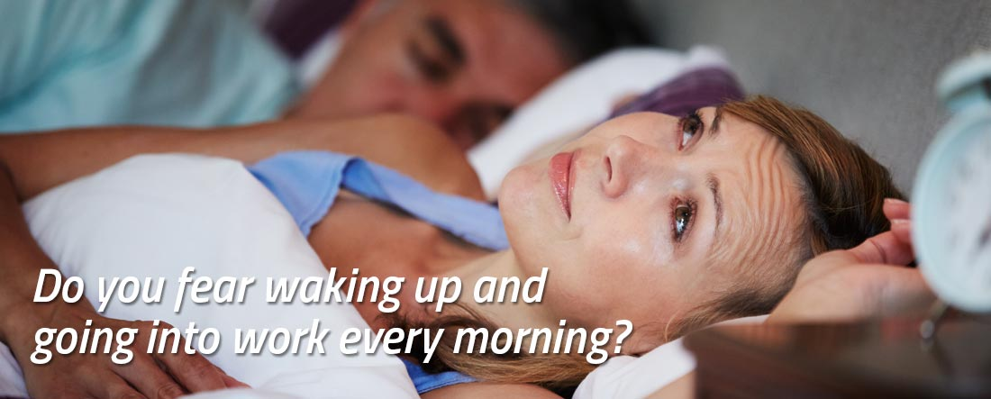 Do you fear waking up and going into work every morning?
